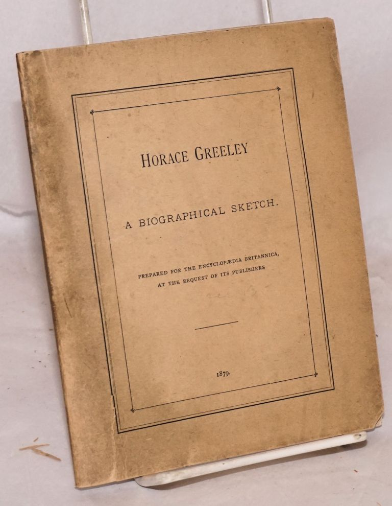 Horace Greeley a biographical sketch. Prepared for the Encyclopaedia Britannica, at the request of its publishers. Whitelaw Reid.