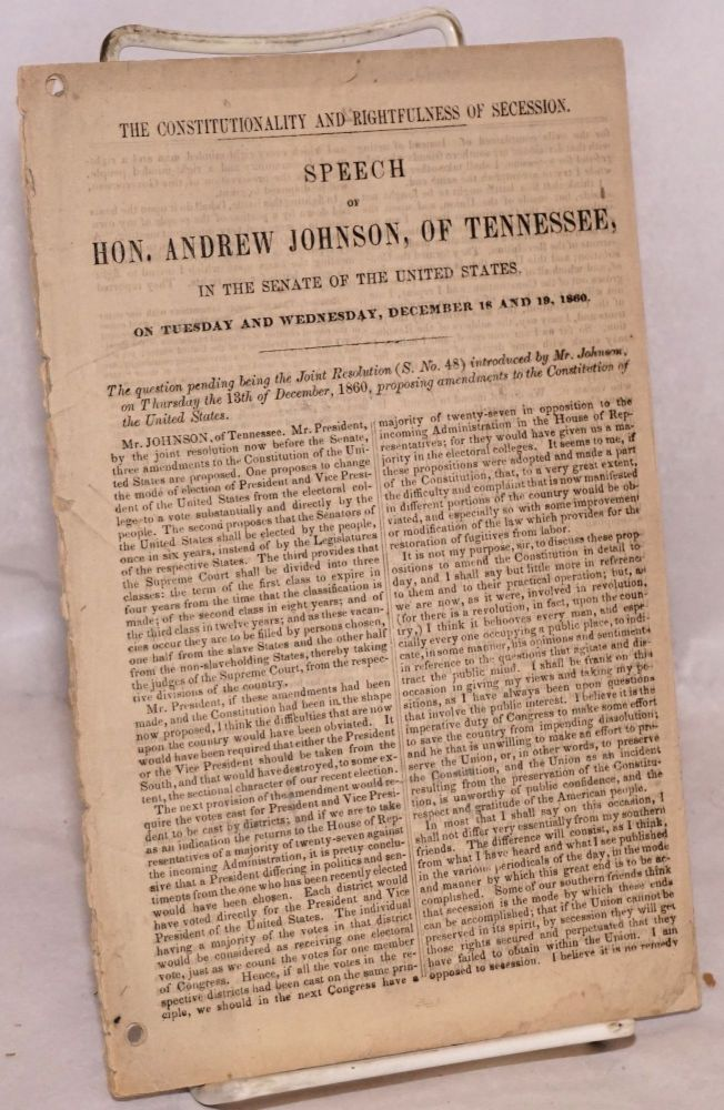 The constitutionality and rightfulness of secession. Speech of hon. Andrew Johnson, of Tennessee, in the senate of the United States, on Tuesday and Wednesday, December 18 and 19, 1860. The question pending being the Joint Resolution (S. No. 48) introduced by Mr. Johnson, on Thursday the 13th of December, 1860, proposing amendments to the Constitution of the United States. Andrew Johnson.