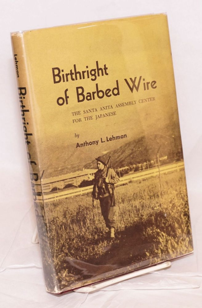 Birthright of barbed wire; the Santa Anita assembly center for the Japanese. Anthony L. Lehman.