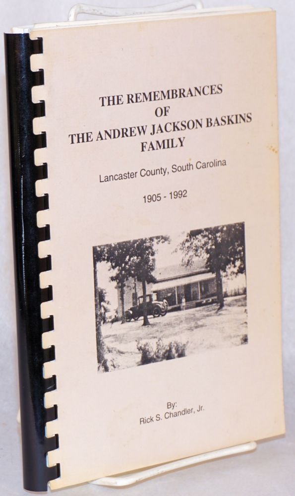 The remembrances of the Andrew Jackson Baskins Family: Lancaster County, South Carolina, 1905 - 1992. Rick S. Chandler, Jr.