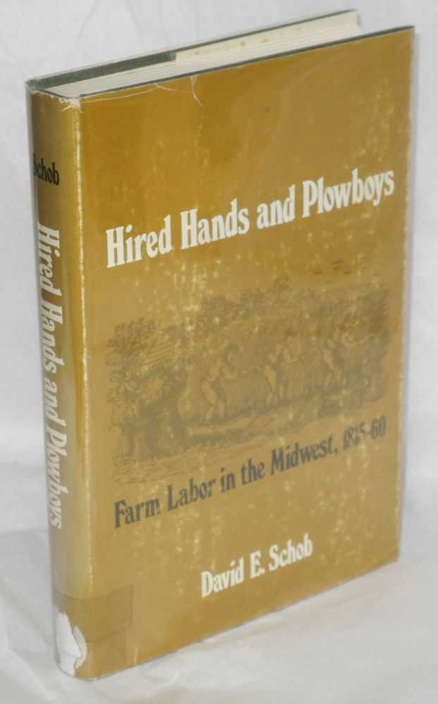 Hired hands and plowboys; farm labor in the Midwest, 1815-60. David E. Schob.