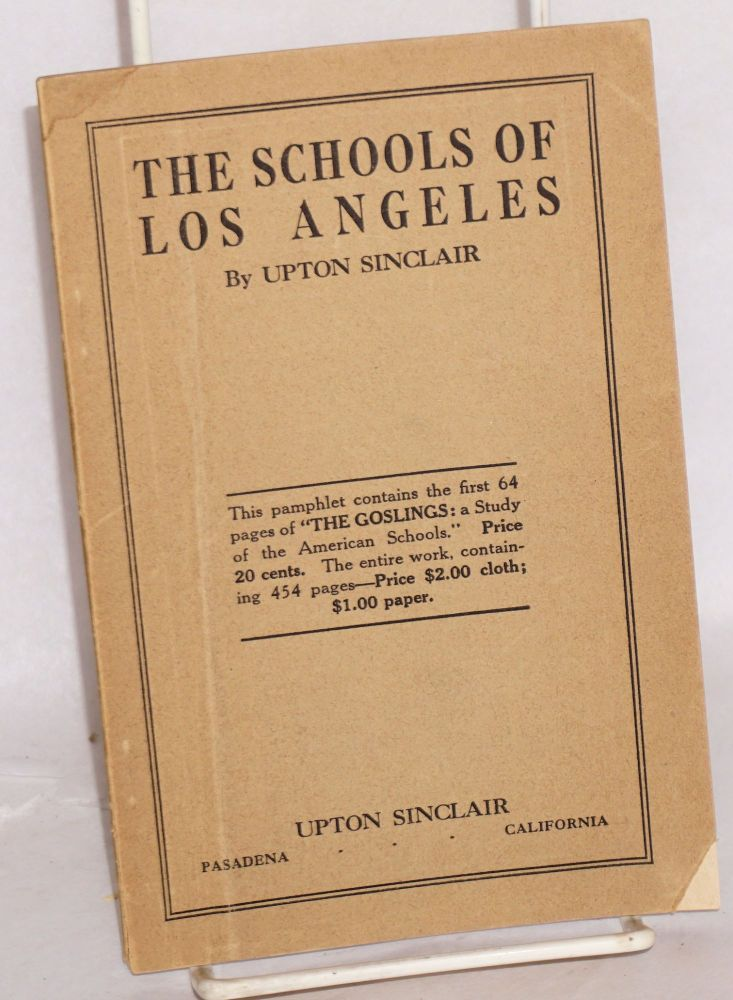 "The schools of Los Angeles This pamphlet contains the first 64 pages of ""The Goslings: a study of the American schools."" Price 20 cents. The entire work, containing 454 pages--price $2.00 cloth; $1.00 paper. Upton Sinclair."