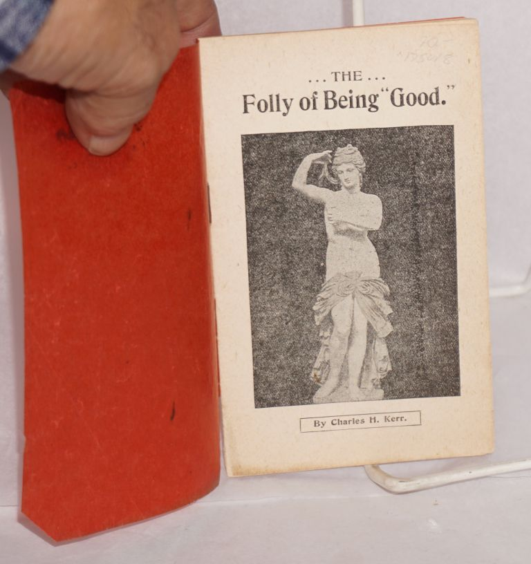 """The folly of being """"good"""" Charles H. Kerr."""