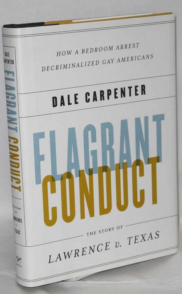 Flagrant conduct; the story of Lawrence v. Texas. How a bedroom arrest decriminalized gay Americans. Dale Carpenter.