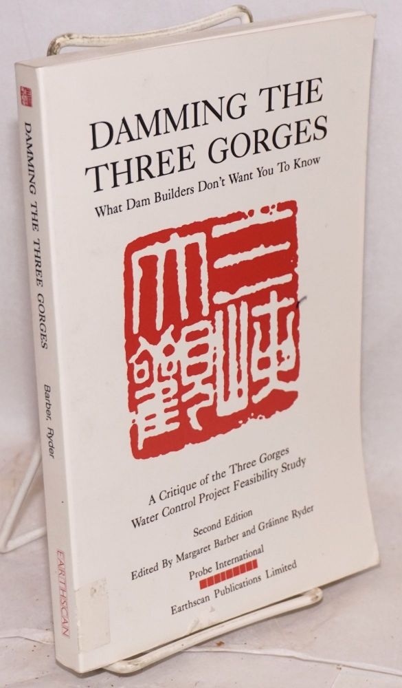 Damming the Three Gorges; what dam builders don't want you to know. A critique of the Three Gorges Water Control Project Feasibility Study. Second edition. / Probe International, Margaret Barber, Grainne Ryder.