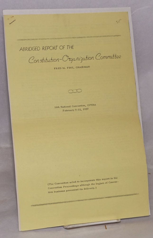 Abridged report of the Constitution-Organization Committee. 16th National Convention, CPUSA, February 9-12, 1957. Fred M. Fine, chairman.