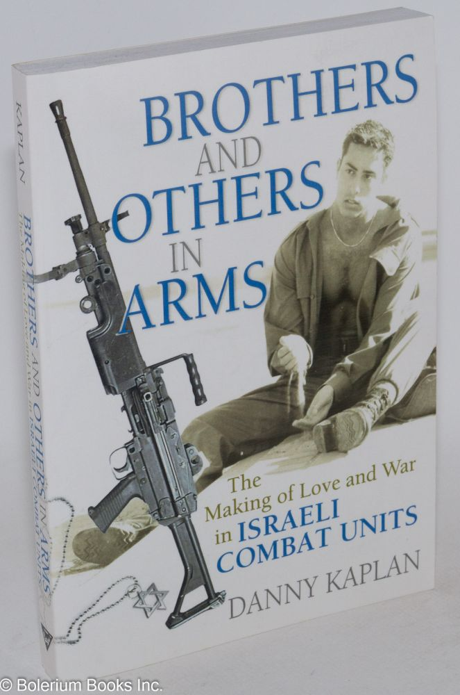 Brothers and others in arms: the making of love and war in Israeli combat units. Danny Kaplan.