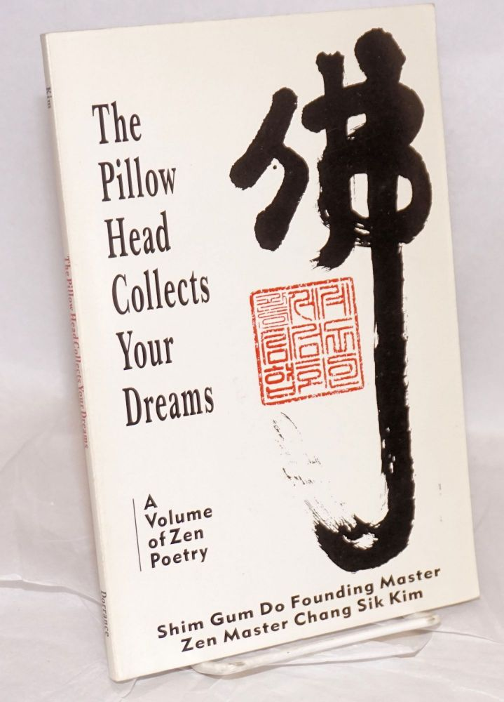 The Pillow Head Collects Your Dreams, a volume of Zen poetry written by Shim Gum Do founding master, Zen master Chang Sik Kim. Edited by Mary J. Stackhouse and Thomas Putnam. Chang Sik Kim.