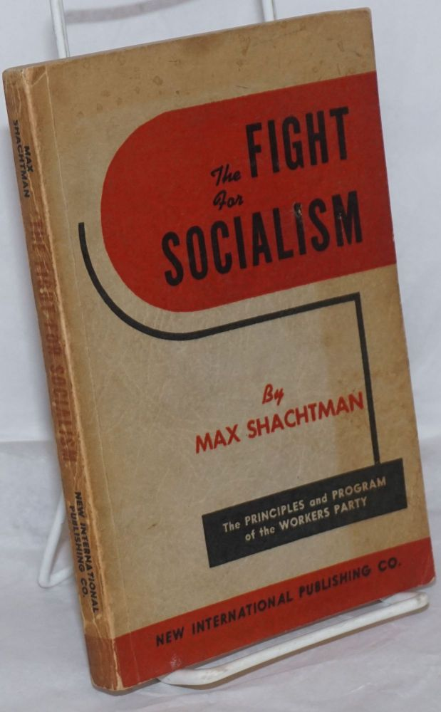 The fight for socialism; the principles and program of the Workers Party. Max Shachtman.