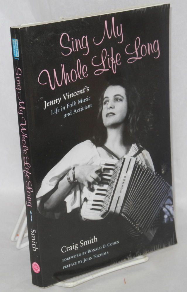 Sing My Whole Life Long; Jenny Vincent's life in folk music and activism. Foreword by Ronald D. Cohen, Preface by John Nichols. Craig Smith.