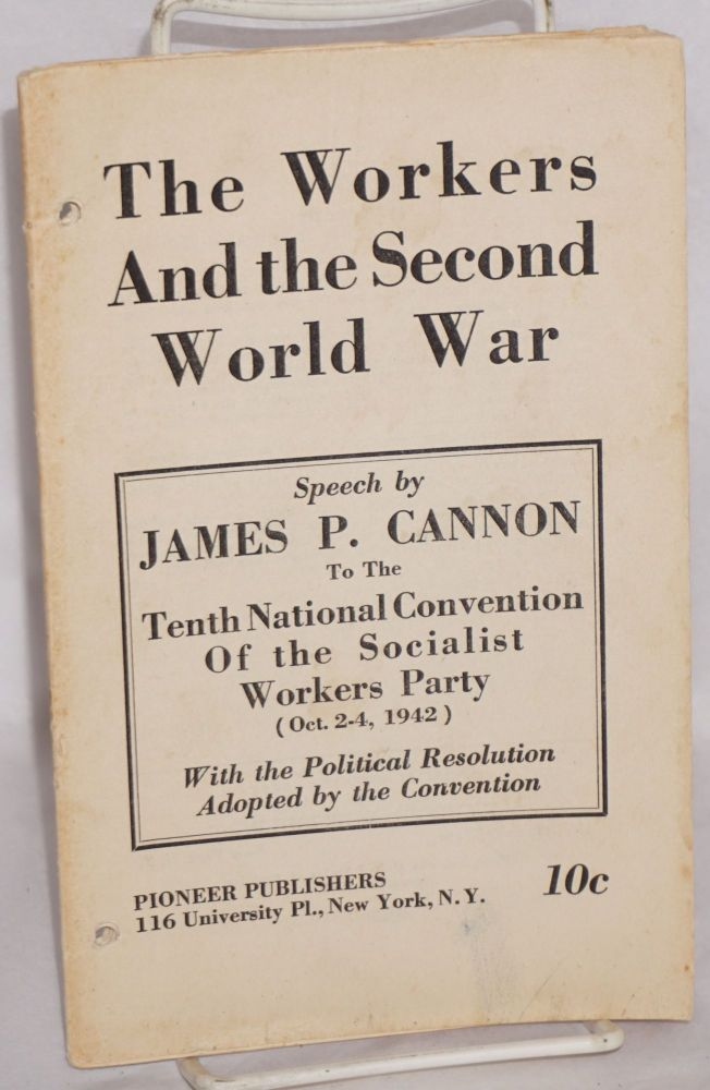 The workers and the Second World War. Speech... to the Tenth National Convention of the Socialist Workers Party (Oct. 2-4, 1942), with the political resolution adopted by the convention. James P. Cannon.