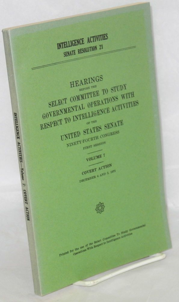 Intelligence activities, Senate resolution 21; hearings before the Select committee to study governmental operations with respect to intelligence activites. Volume 7, Covert Action. December 4 and 5, 1975. Printed for the use of the Select committee. ninety-fourth congress first session United States. Senate.