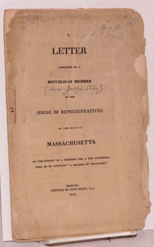 """A Letter Addressed to a Republican Member of the House of Representatives of the State of Massachusetts on the subject of a petition for a new incorporation, to be entitled """"A College of Physicians."""" John Collins Warren."""