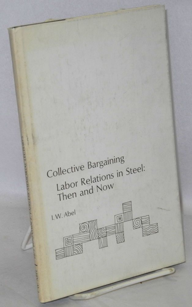 Collective Bargaining: Labor Relations in Steel, Then and Now. I. W. Abel.