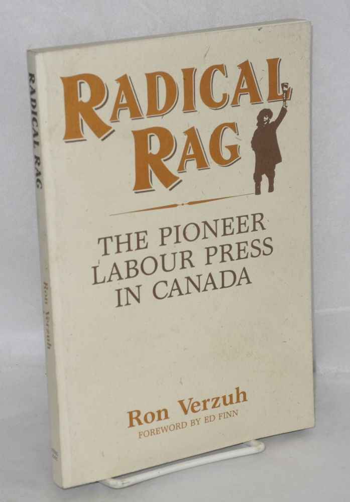 Radical rag; the pioneer labour press in Canada. Foreword by Ed Finn. Ron Verzuh.