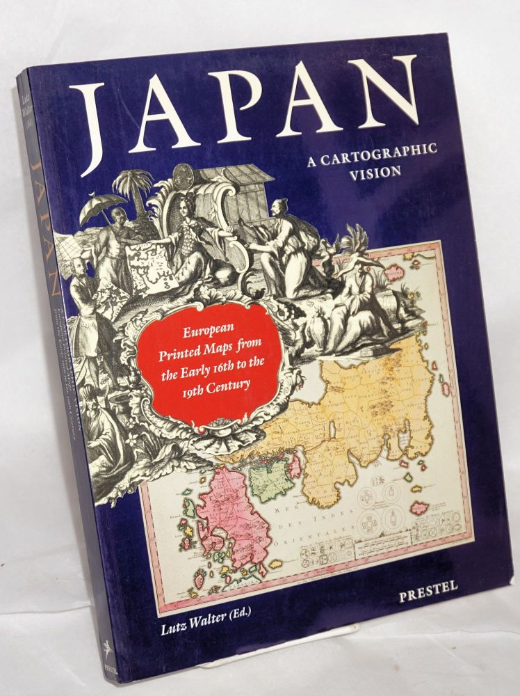 Japan, a Cartographic Vision. European printed maps from the early 16th to the 19th century. Lutz Walter.