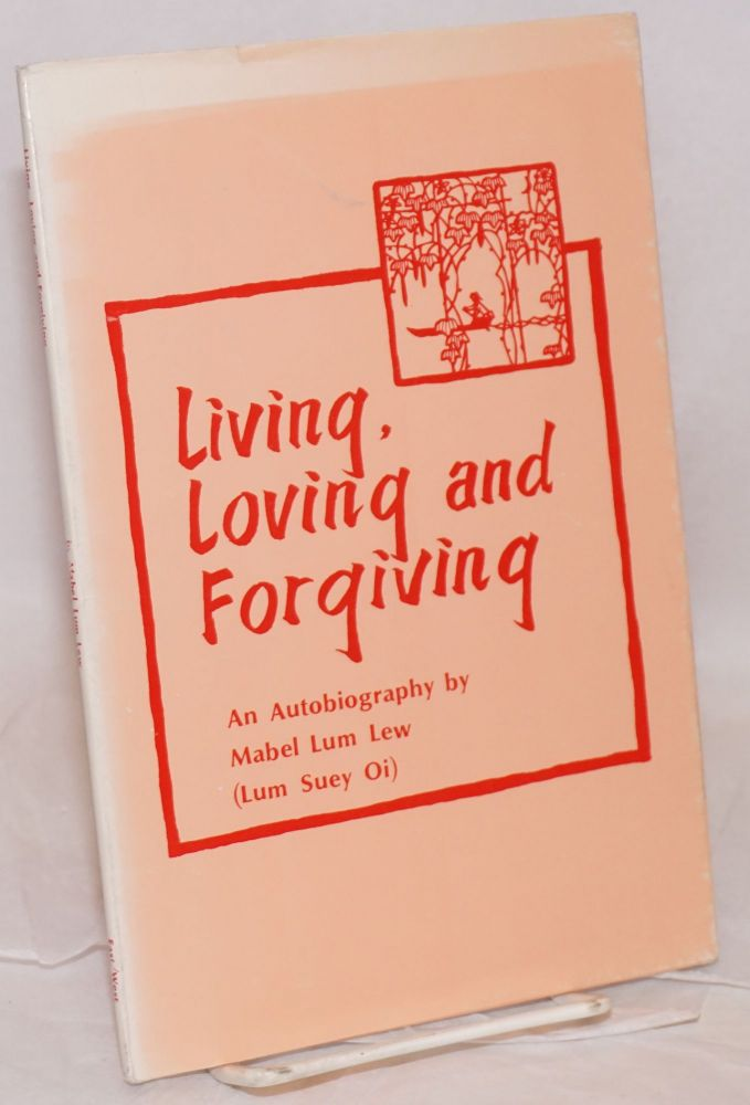 Living, loving and forgiving; an autobiography. Mabel Lum Lew, Lum Suey Oi.