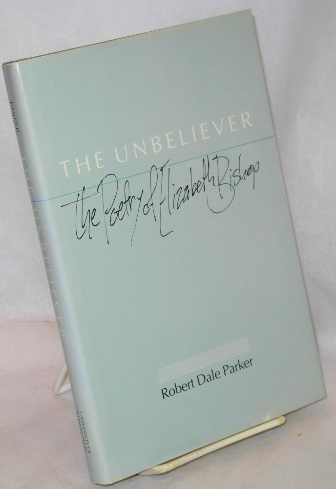 The unbeliever: the poetry of Elizabeth Bishop. Robert Dale Parker.