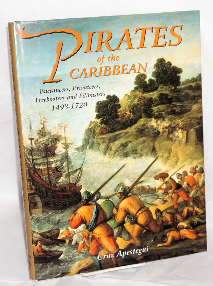 Pirates of the Caribbean Buccaneers, Privateers, Freebooters and Filibusters 1493-1720. Cruz Apestegui.
