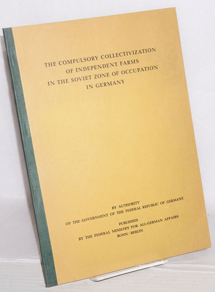 The Compulsory Collectivization of Independent Farms in the Soviet Zone of Occupation in Germany by authority of the Government of the Federal Republic of Germany