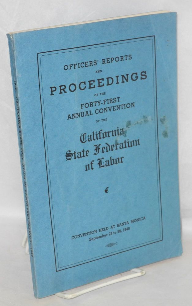 Officers' reports and proceedings of the Forty-First Annual Convention of the California State Federation of Labor. Convention held at Santa Monica, September 23 to 28, 1940. California State Federation of Labor, AF of L.