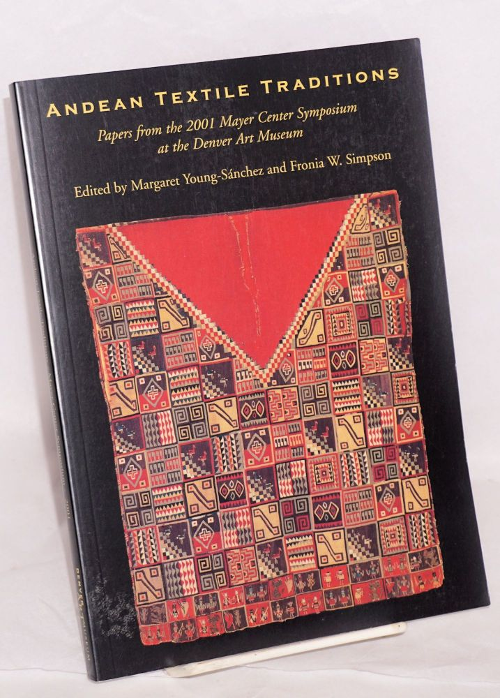 Andean Textile Traditions; papers from the 2001 Mayer Center Symposium at the Denver Art Museum. Margaret Young-Sanchez, Fronia W. Simpson.