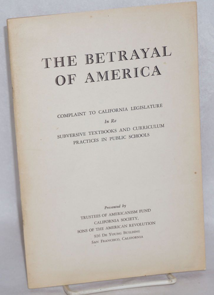 The betrayal of America. Complaint to California legislature in re subversive textbooks and curriculum practices in public schools. Sons of the American Revolution. California Society.