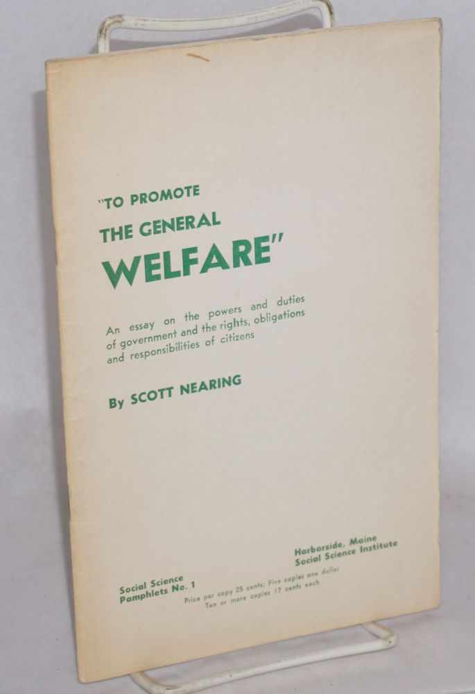 """""""To promote the general welfare."""" An essay on the powers and duties of government and the rights, obligations and responsibilities of citizens. Scott Nearing."""