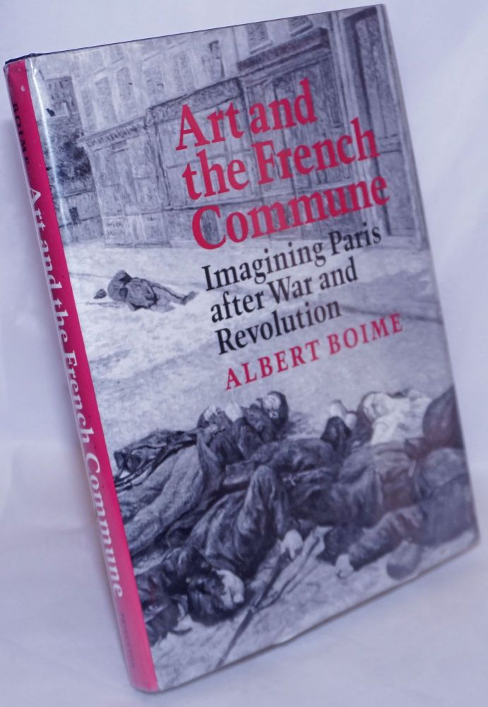 Art and the French Commune; Imagining Paris after War and Revolution. Second printing, with corrections and new material [subtitle from copyright page]. Albert Boime.