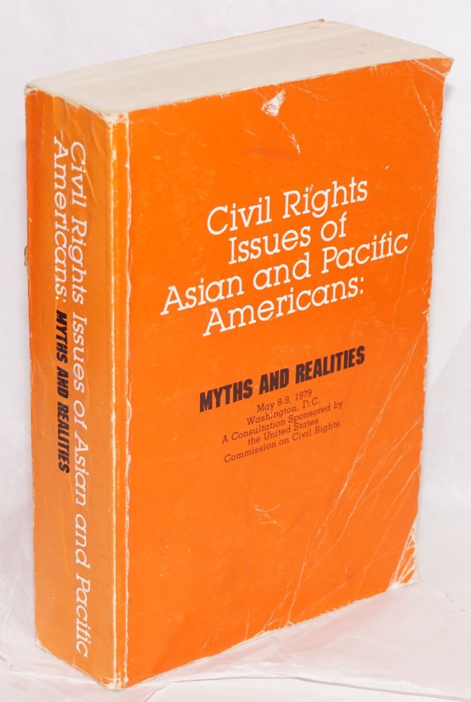 Civil rights issues of Asian and Pacific Americans: myths and realities. May 8-9, 1979, Washington, D. C. A consultation sponsored by the United States Commission on Civil Rights. United States. Commission on Civil Rights.
