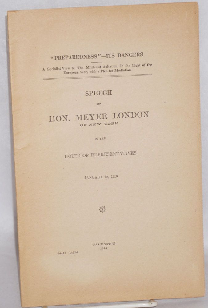 """Preparedness"" - its dangers. A Socialist view of the militarist agitation in the light of the European war, with a plea for mediation. Speech of Hon. Meyer London of New York in the House of Representatives, January 18, 1916. Meyer London."
