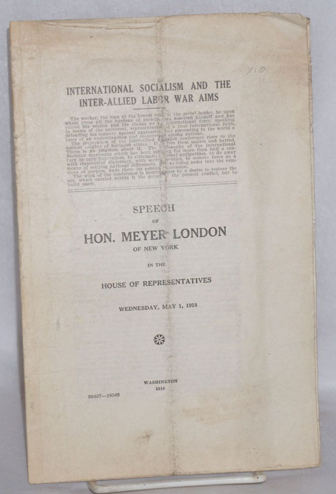 International socialism and the inter-allied war aims. Speech of the Hon. Meyer London of New York in the House of Representatives, Wednesday, May 1, 1918. Meyer London.