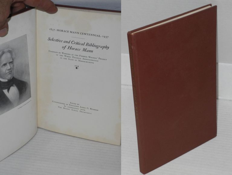 Selective and critical bibliography of Horace Mann: 1837-1937 Horace Mann Centennial. Horace Mann, , Workers of the Federal Writers' Project of the Works Progress Administration in the State of Massachusetts.