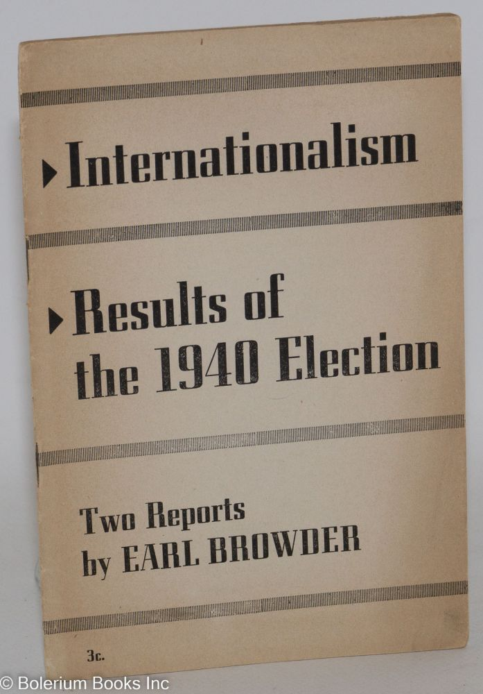 Internationalism [&] Results of the 1940 election. Earl Browder.
