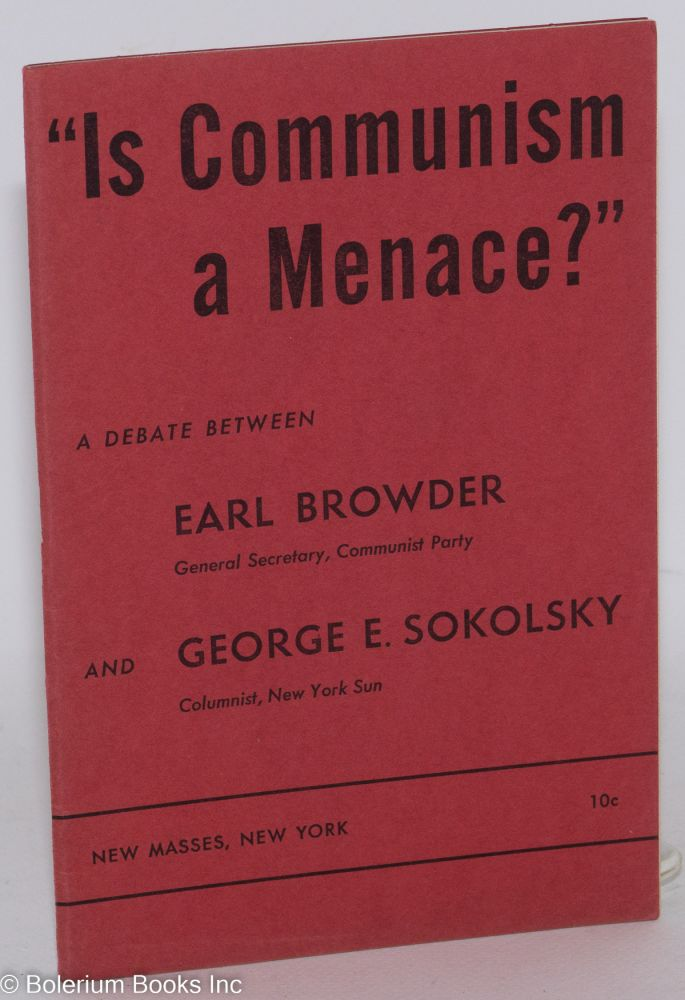 """Is Communism a menace?"" A debate between Earl Browder and George E. Sokolsky. Earl Browder, George E. Sokolsky."