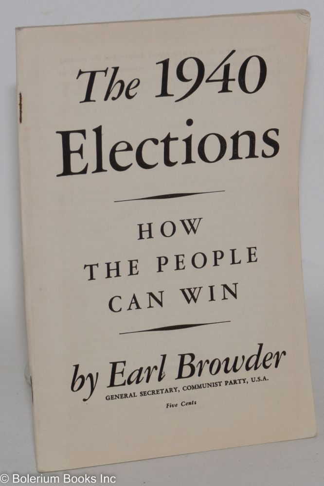 The 1940 elections, how the people can win. This pamphlet is the text of a report delivered at the meeting of the National Committee of the Communist Party held in New York City, May 6 to 8, 1939. Earl Browder.