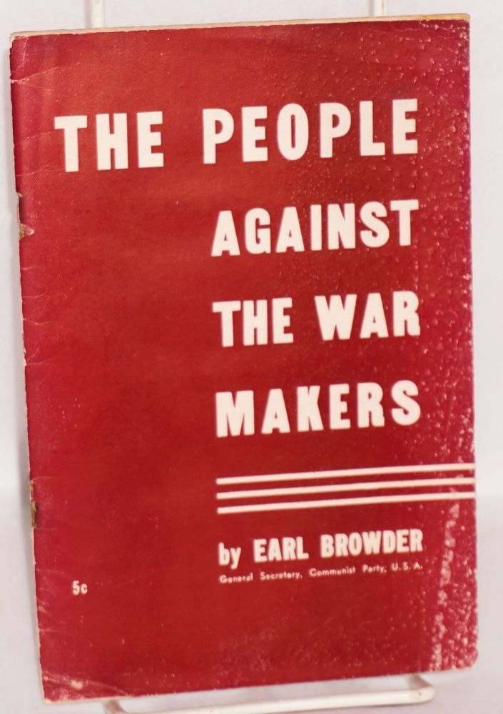 The people against the war - makers. This pamphlet is the text of the report delivered by Earl Browder, General Secretary, to the National Committee of the Communist Party of the United States, in New York on February 17, 1940. Earl Browder.