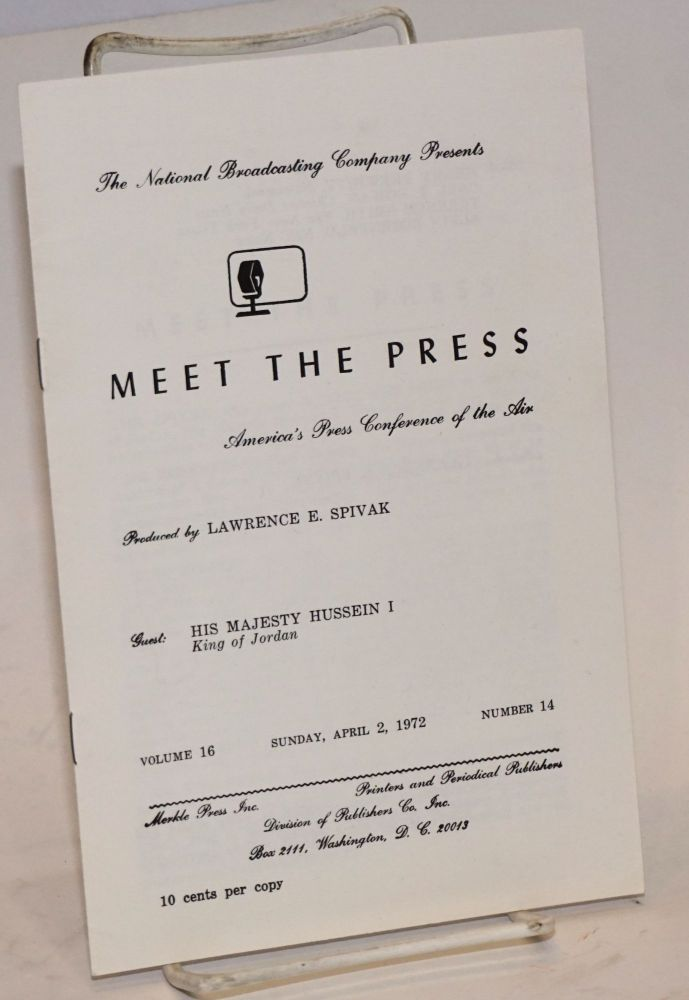 The National Broadcasting Company presents Meet the Press, America's press conference of the air. Produced by Lawrence E. Spivak, Guest: His Majesty Hussein I, King of Jordan. King of Jordan Hussein I.