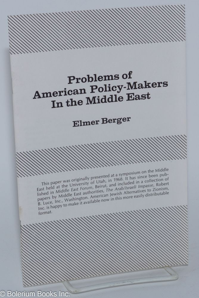 Problems of American policy-makers in the Middle East. Elmer Berger.