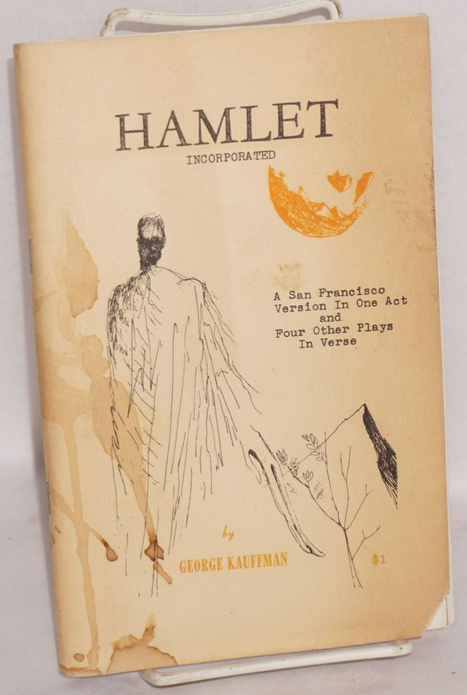 Hamlet, incorporated: a San Francisco version in one act and four other verse plays: Fool a fool, The social worker and the alcoholic, A glass of sherry & The drop. George Kauffman, Frank Lapo.