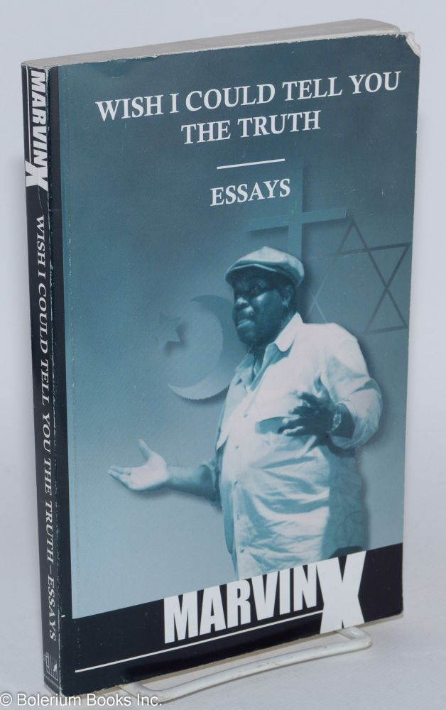 Wish I could tell you the truth; essays. Marvin X., El Muhajir.