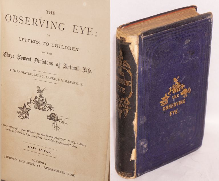 The Observing Eye; or, Letters to Children on the Three Lowest Divisions of Animal Life. The Radiated, Articulated, & Molluscous. Sixth Edition. Anne Wright.