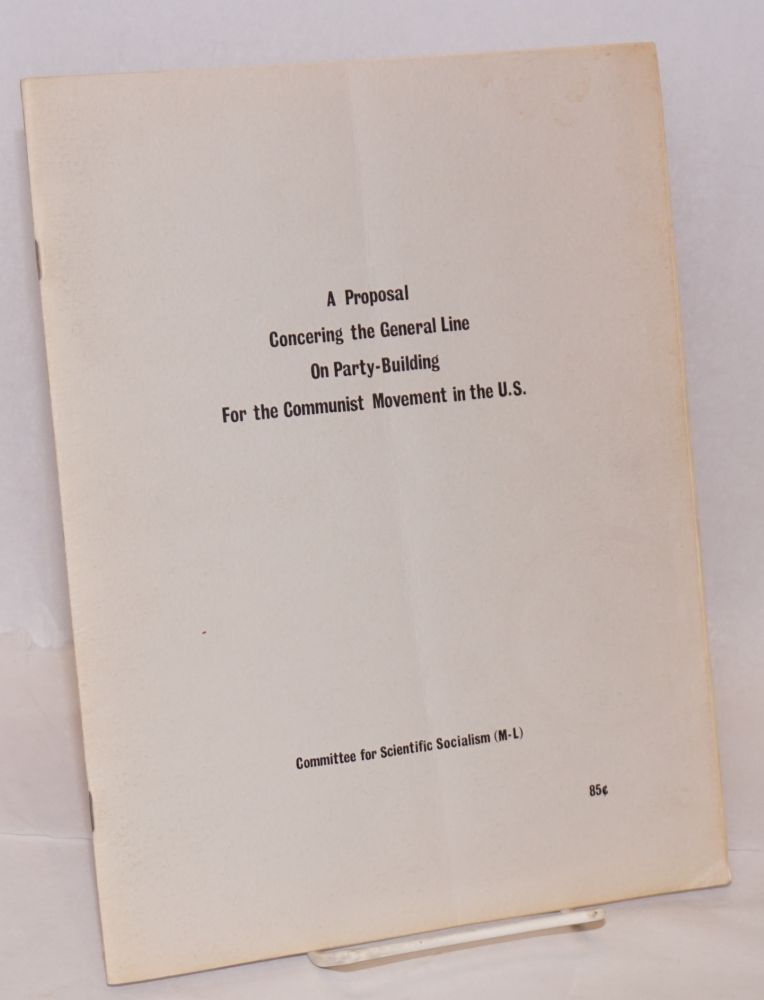A proposal concer[n]ing the general line on party-building for the communist movement in the U.S. Committee for Scientific Socialism, M-L.