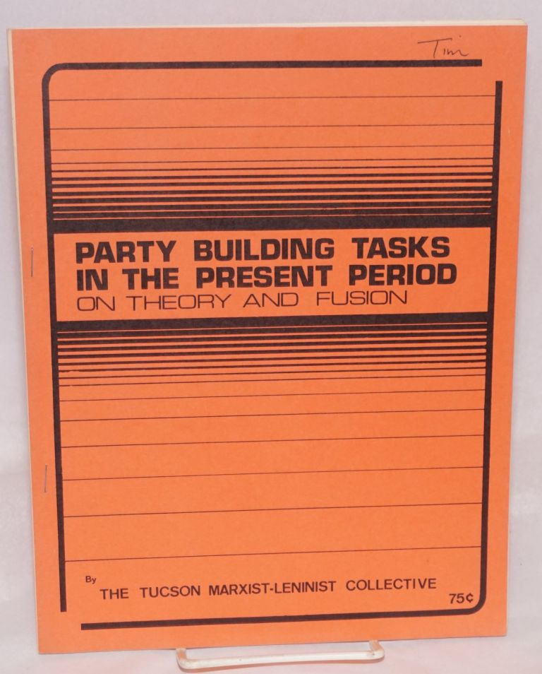 Party building tasks in the present period; on theory and fusion. Tucson Marxist-Leninist Collective.