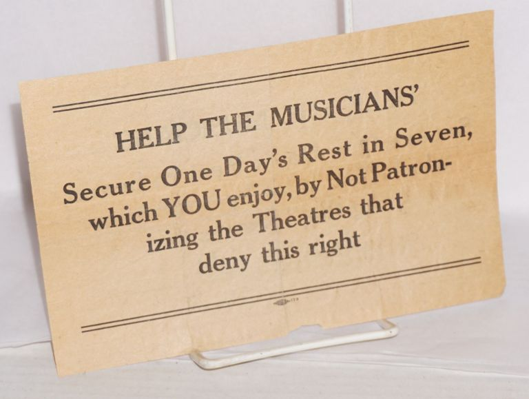 Help the musicians secure one day's rest in seven, which YOU enjoy, by not patronizing the theatres that deny this right [handbill]