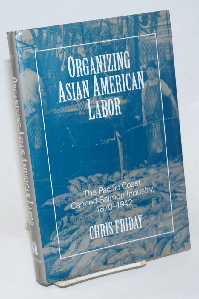 Organizing Asian American labor, the Pacific Coast canned-salmon industry, 1870 - 1942. Chris Friday.