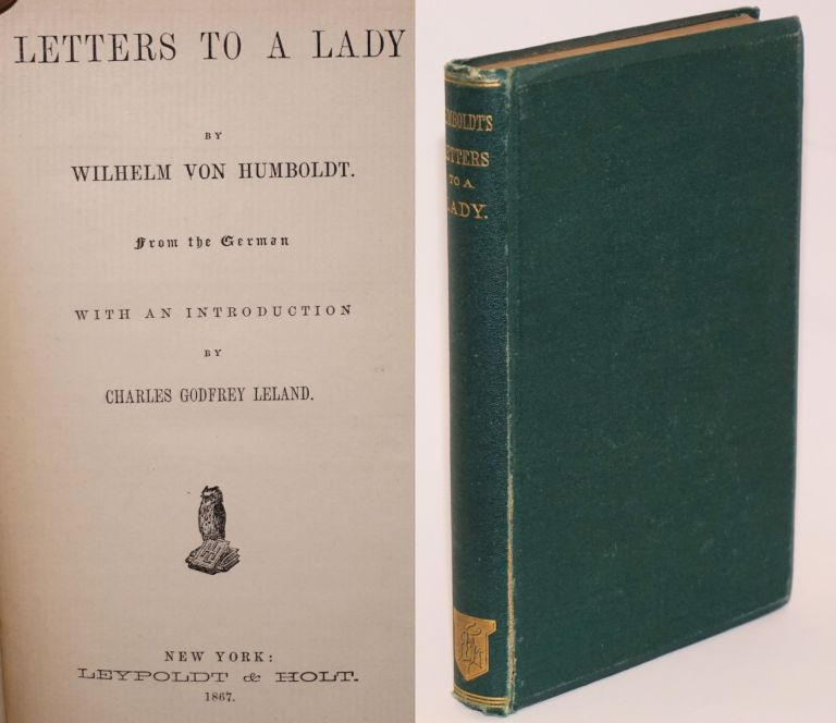 Letters to a Lady by Wilhelm Von Humboldt from the German with an introduction by Charles Godfrey Leland. Wilhelm Von Humboldt.