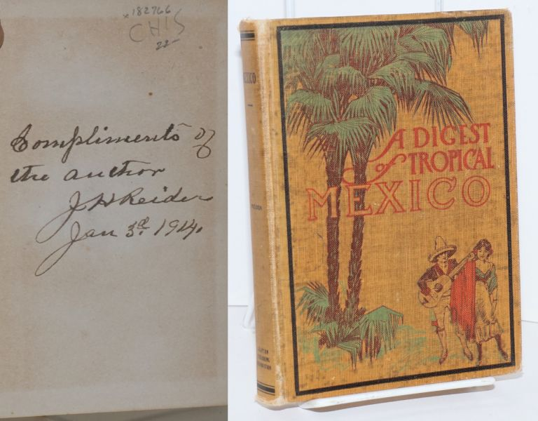 A Digest of Tropical Mexico; This Volume will be a helpful guide to all who seek a better knowledge of our little sister Republic, Mexico. Dr. J. H. Reider.