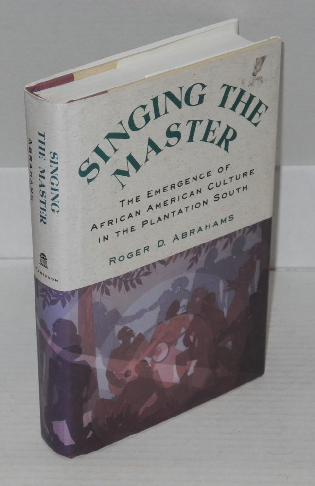 Singing the master; the emergence of African American culture in the plantation South. Roger D. Abrahams.