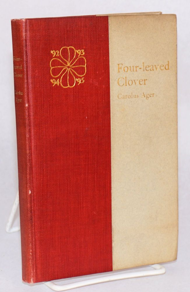 Four-Leaved Clover, Being Stanford Rhymes by Carolus Ager, Reprinted from the Student Publications, with Sundry Truthful Picturings, by Donald Hume Fry, and an Apology, by David Starr Jordan. Third Edition. Carolus Ager, '96 pseud. Charles Kellogg Field.